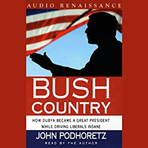 Bush Country: How Dubya Became a Great President While Driving Liberals Insane | [John Podhoretz]