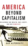 America Beyond Capitalism: Reclaiming our Wealth, Our Liberty, and Our Democracy (0471667307) by Gar Alperovitz