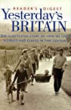 Reader's Digest Yesterday's Britain: The Illustrated Story of How We Lived, Worked and Played in this Century (History)