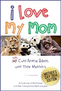 (FREE on 8/29) I Love My Mom - Over 50 Cute Animal Babies With Their Mothers: A Celebration Of Motherhood by Bob Frothingham - http://eBooksHabit.com