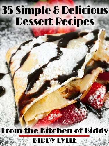 Simple and Delicious Dessert Recipes - Simple and Savory Recipes: From the Kitchen of Biddy Collection