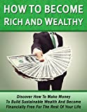 How To Become Rich And Wealthy: Discover How To Make Money To Build Sustainable Wealth And Become Financially Free For The Rest Of Your Life (How To Become ... How To Become A Millionair, Investing)