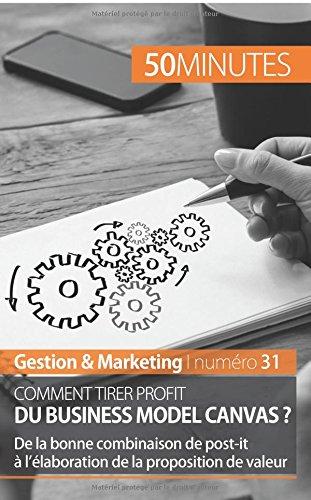 Comment tirer profit du Business Model Canvas ?: De la bonne combinaison de post-it à l'élaboration de la proposition de valeur