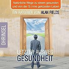 Letzter Ausweg Gesundheit: Natürliche Wege zu einem gesunden und von der Sonne geküssten Leben Hörbuch von Alan Fields Gesprochen von: Alan Fields