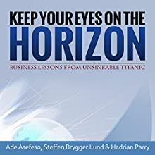 Keep Your Eyes on the Horizon: Business Lessons from Unsinkable Titanic (       UNABRIDGED) by Ade Asefeso, Steffen Brygger Lund, Hadrian Parry Narrated by Pete Ferrand