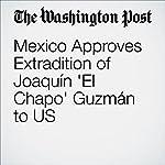 Mexico Approves Extradition of Joaquín 'El Chapo' Guzmán to US | Joshua Partlow