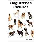 Dog Breeds Pictures: Over 100 Breeds Including Chihuahua, Pug, Bulldog, German Shepherd, Maltese, Beagle, Rottweiler, Dachshund, Golden Retriever, Pomeranian, Doberman Pinscher, Terrier and Boxer.by Eric Nolah