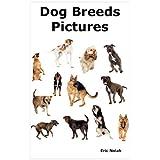 Dog Breeds Pictures: Over 100 Breeds Including Chihuahua, Pug, Bulldog, German Shepherd, Maltese, Beagle, Rottweiler, Dachshund, Golden Retriever, Pomeranian, Doberman Pinscher, Terrier and Boxer. ~ Eric Nolah