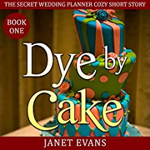 Dye by Cake: The Secret Wedding Planner Cozy Short Story Mystery Series - Book One Audiobook by Janet Evans Narrated by Emma Lysy