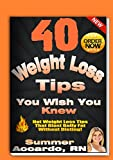 Weight Loss: 40 Weight Loss Tips You Wish You Knew: The Best Quick and Easy Ways to Lose Weight, Get In Shape, Stay Healthy and Be Happier