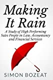 Simon Bozeat Making It Rain: A Study of High Performing Sales People in Law, Accountancy and Financial Services (Business Networking Masters): 2