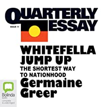 Quarterly Essay 11: Whitefella Jump Up: The Shortest Way to Nationhood Periodical by Germaine Greer Narrated by Germaine Greer