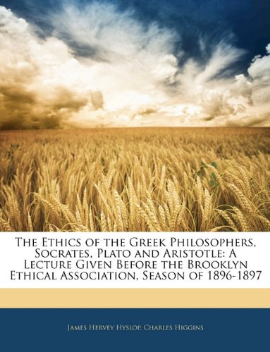 The Ethics of the Greek Philosophers, Socrates, Plato and Aristotle: A Lecture Given Before the Brooklyn Ethical Association, Season of 1896-1897