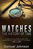 Watches The History of Time: A 2018 Collectors Guide For Horologists From Novice To Expert