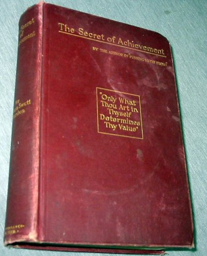 The secret of achievement;: A book designed to teach that the highest achievement is that which results in noble manhood and womanhood ... that character is the only success,, Orison Swett Marden