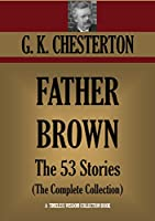 FATHER BROWN: 53 STORIES (The Complete Collection). (Timeless Wisdom Collection Book 1130)