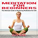 Meditation for Beginners: The Ultimate Guide to Mastering Meditation for Life | Sherry Mathers
