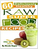 60 Deliciously Healthy Raw Super Food Recipes (Eating Healthy Diet Foods) Reviews