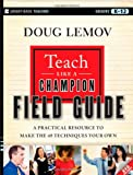 Teach Like a Champion Field Guide: A Practical Resource to Make the 49 Techniques Your Own