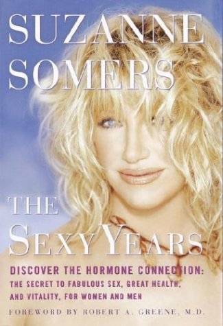 The Sexy Years: Discover the Hormone Connection--The Secret to Fabulous Sex, Great Health, and Vitality, for Women and Men, SUZANNE SOMERS