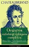 Chateaubriand: Oeuvres autobiographiques compl�tes - M�moires, Correspondances, Voyages (L'�dition int�grale): M�moires d'outre-tombe + Pens�es, r�flexions ... en Am�rique + Lettre � m. De Fontanes...