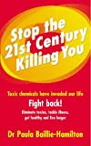 Stop the 21st Century Killing You: Toxic Chemicals Have Invaded Our Life. Fight Back! Eliminate Toxins, Tackle Illness, Get Healthy and Live Longer