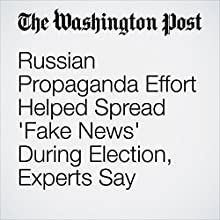 Russian Propaganda Effort Helped Spread 'Fake News' During Election, Experts Say Other by Craig Timberg Narrated by Jill Melancon