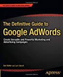 Bart Weller The Definitive Guide to Google Adwords: Create Versatile and Powerful Marketing and Advertising Campaigns (Expert's Voice in Web Development)