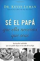 Sé el papá que ella necesita que seas: La huella indeleble que un padre deja en la vida de su hija (Spanish Edition)