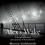 Alex's Wake: A Voyage of Betrayal and Journey of Remembrance | Martin Goldsmith