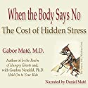 When the Body Says No: The Cost of Hidden Stress Audiobook by Gabor Maté Narrated by Daniel Maté