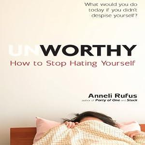 Unworthy: How to Stop Hating Yourself | [Anneli Rufus]