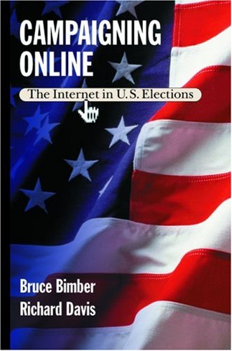 Campaigning Online : The Internet in U.S. Elections, BRUCE A. BIMBER, RICHARD DAVIS