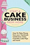 Alison McNicol Start a Cake Business from Home - How to Make Money from Your Handmade Celebration Cakes, Cupcakes, Cake Pops and More! UK Edition.