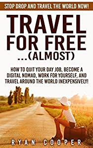Travel For Free:...(Almost): Stop Drop And Travel The World NOW! - How To Quit Your Day Job, Become A Digital Nomad, Work For Yourself, And Travel Around ... Online, Passive Income, Travel For Free)