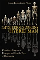 Mysterious Origins Of Hybrid Man: Cross-breeding and the Unexpected Family Tree of Humanity