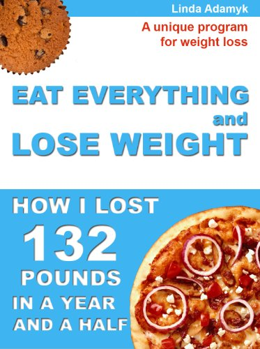 Eat Everything And Lose Weight: How I Lost 132 Pounds - The Amazing Program For Sustained Weight Loss