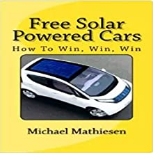Free Solar Powered Cars: How to Win, Win, Win (       UNABRIDGED) by Michael Mathiesen Narrated by Michael Mathiesen