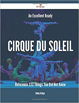 An Excellent Ready Cirque Du Soleil Reference - 222 Things You Did Not Know