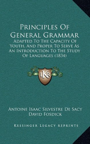 Principles of General Grammar: Adapted to the Capacity of Youth, and Proper to Serve as an Introduction to the Study of Languages (1834)