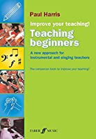 Improve Your Teaching: Teaching Beginners: A New Approach for Instrumental and Singing Teachers (Improve Your Teaching)