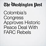 Colombia's Congress Approves Historic Peace Deal With FARC Rebels | Joshua Partlow,Nick Miroff