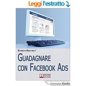 Guadagnare con Facebook ADS. Come Portare Traffico Mirato e Generare Rendite con le Inserzioni Pubblicitarie su Facebook. (Ebook Italiano - Anteprima Gratis)
