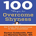 100 Ways to Overcome Shyness: Go from Self-Conscious to Self-Confident | Barton Goldsmith PhD,Marlena Hunter MA