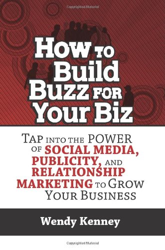 How to Build Buzz for Your Biz: Tap Into the Power of Social Media, Publicity, and Relationship Marketing to Grow Your Business