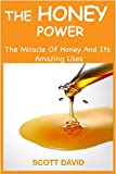 HONEY: THE HONEY POWER: The Miracle Of Honey And Its Amazing Uses (Use Honey For Natural Cures - Herbal Remedies - Allergy Relief - Self Help - DIY)