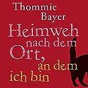 Heimweh nach dem Ort, an dem ich bin Hörbuch von Thommie Bayer Gesprochen von: Bernd Hölscher