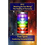 2012 - Meeting the Star Beings and the Healing of Humanityby Free Spirit