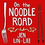 On the Noodle Road | Jen Lin-Liu