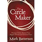 The Circle Maker: Praying Circles Around Your Biggest Dreams and Greatest Fears ~ Mark Batterson